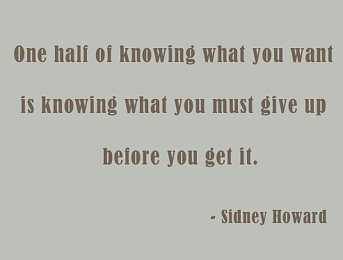 """One half of knowing what you want is knowing what you must give up before you get it.""  ~ Sidney Howard"