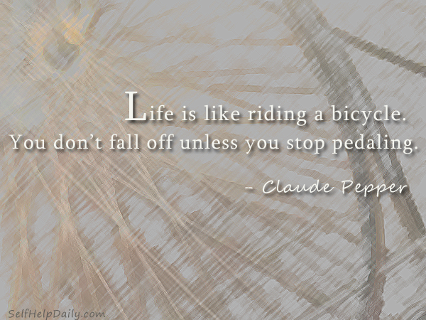 Life is like riding a bicycle you dont fall off unless you stop pedaling. - Claude Pepper