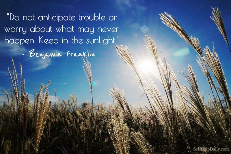"""Do not anticipate trouble or worry about what may never happen. Keep in the sunlight."" – Benjamin Franklin"