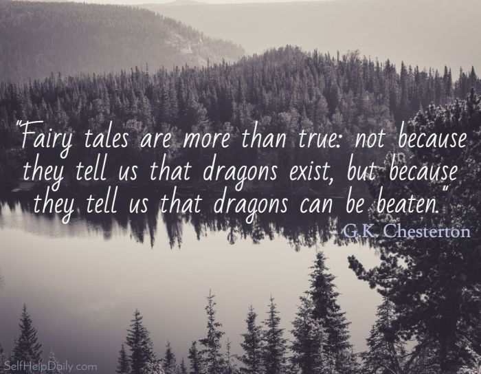 """Fairy tales are more than true: not because they tell us that dragons exist, but because they tell us that dragons can be beaten.""  – G.K. Chesterton"