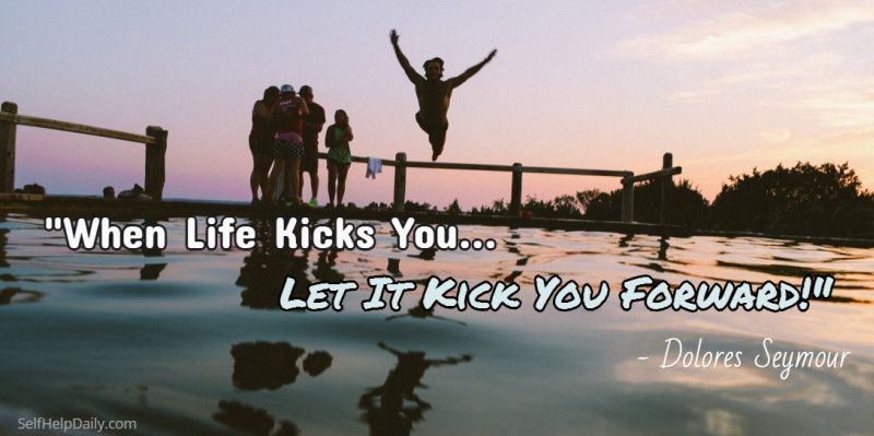 When Life Kicks You, Let it Kick You Forward.