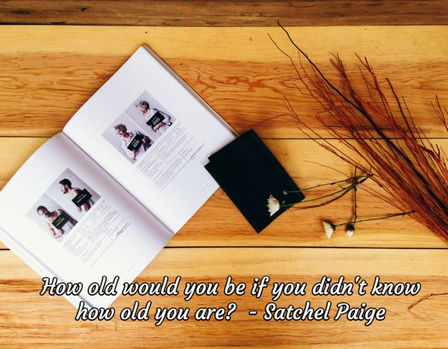 How Old Would You Be if You Didn't Know How Old You Are? - Satchel Paige Quote