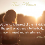 True silence is the rest of the mind; it is to the spirit what sleep is to the body, nourishment and refreshment. ~William Penn