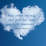 Love others the way that God has loved you, with tenderness. - Mother Teresa