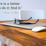 """There is a better way to do it; find it."" - Thomas A. Edison Quote"