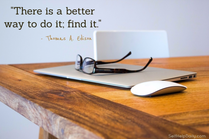 """""""There is a better way to do it; find it."""" - Thomas A. Edison"""