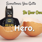 Sometimes You Gotta Be Your Own Hero!