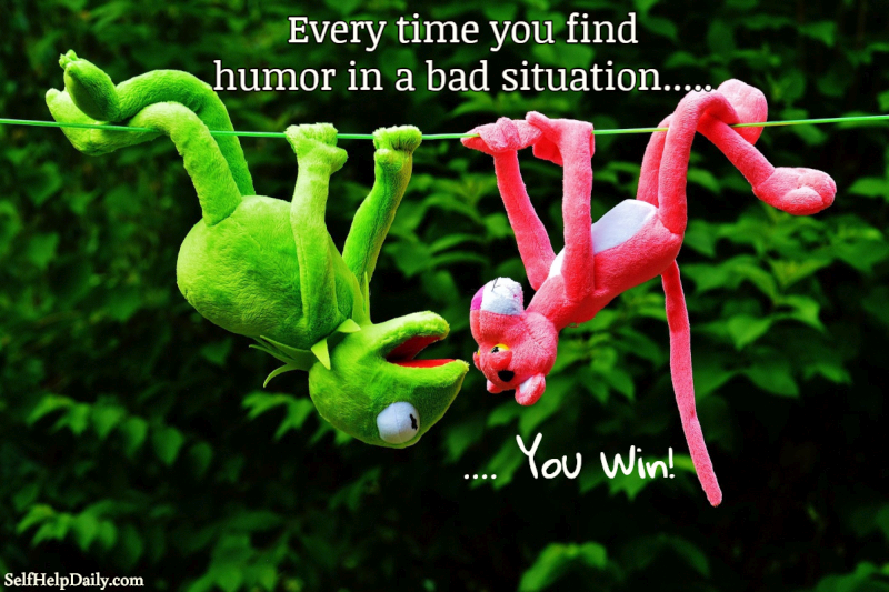 Every time you find humor in a bad situation, you win!